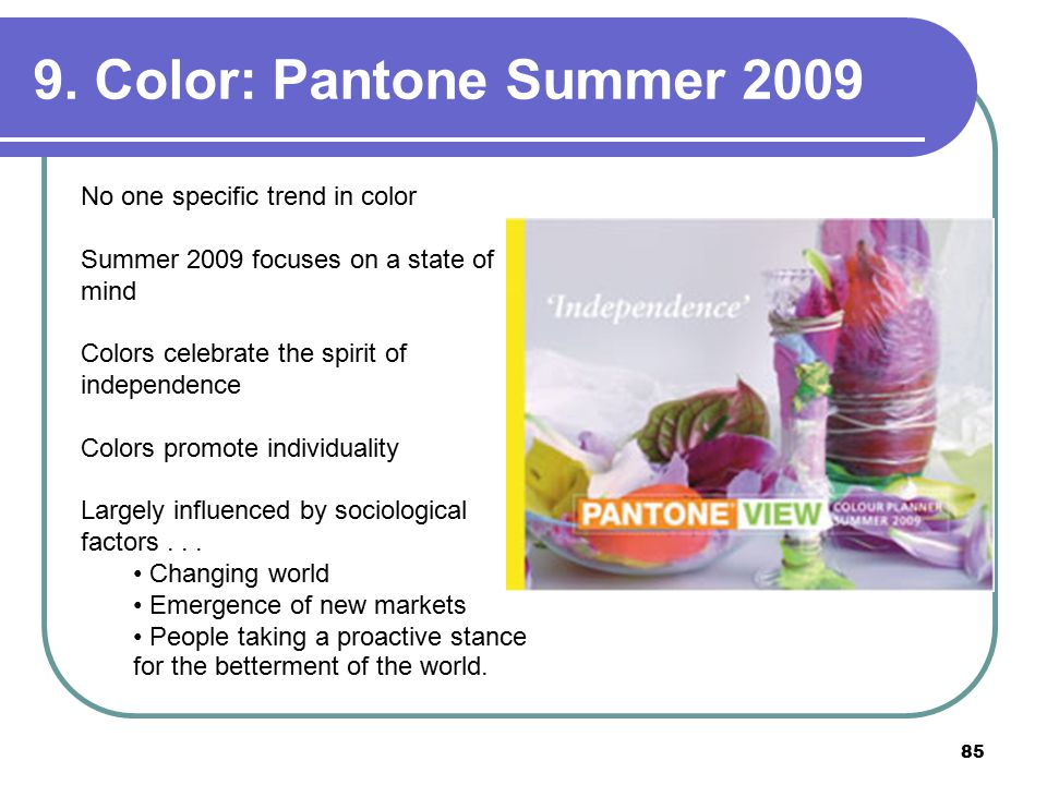 85 9. Color: Pantone Summer 2009 No one specific trend in color Summer 2009 focuses on a state of mind Colors celebrate the spirit of independence Col