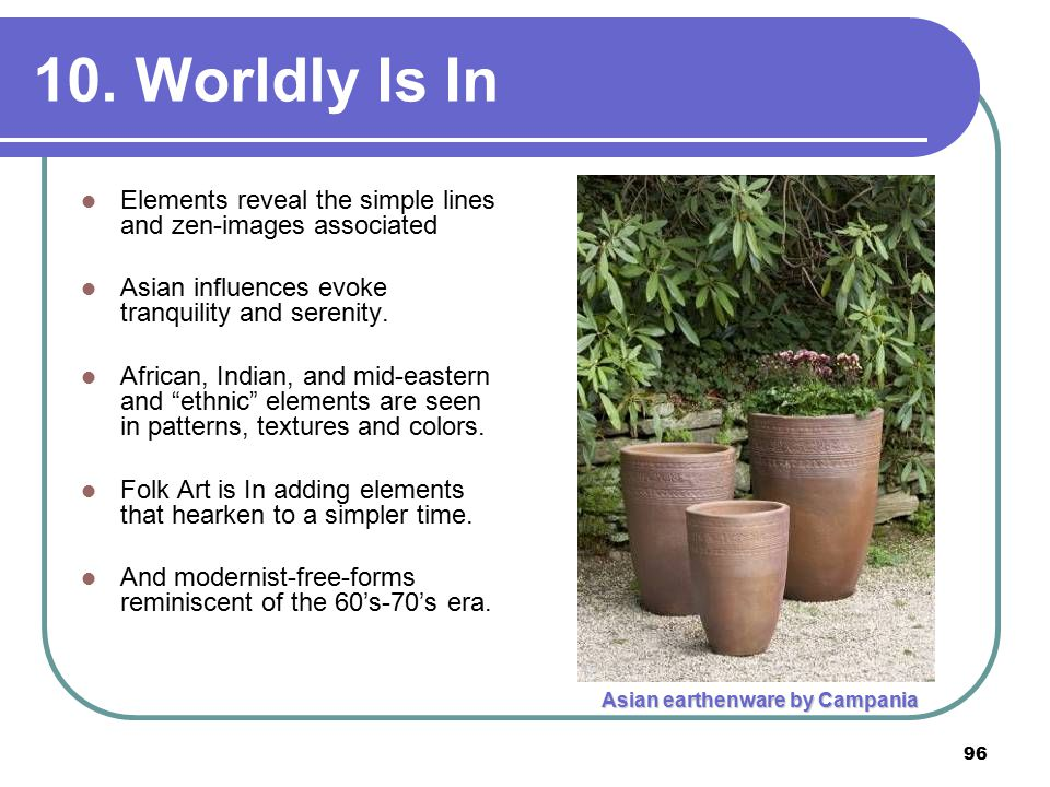 96 10. Worldly Is In Elements reveal the simple lines and zen-images associated Asian influences evoke tranquility and serenity. African, Indian, and