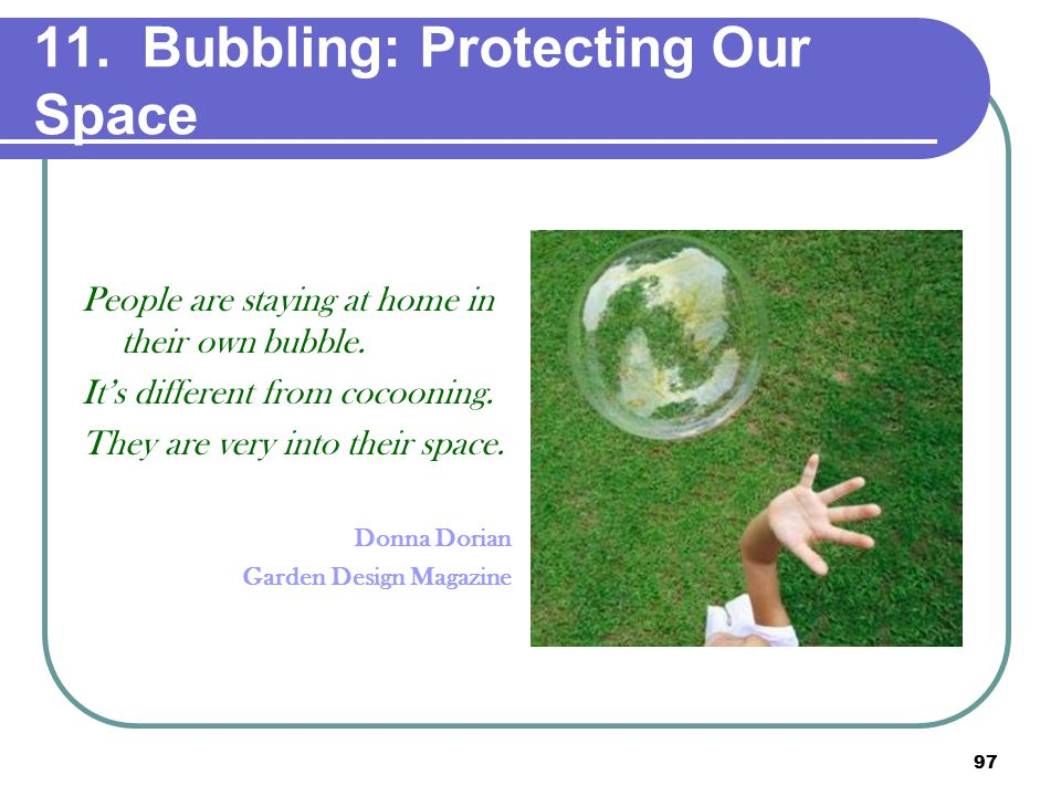 97 11. Bubbling: Protecting Our Space People are staying at home in their own bubble.