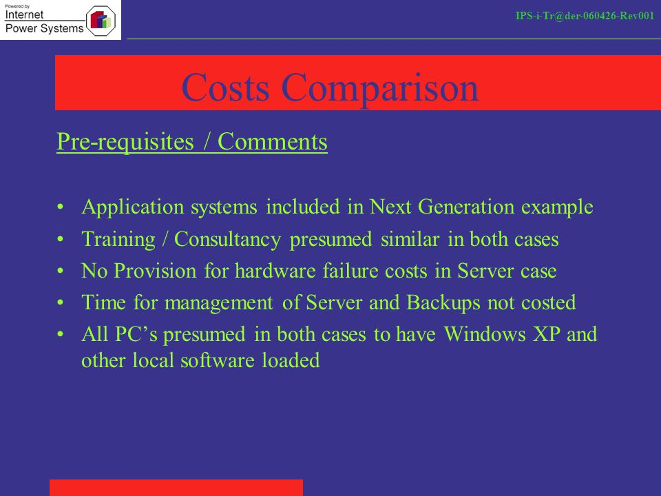 IPS-i-Tr@der-060426-Rev001 Costs Comparison Pre-requisites / Comments Application systems included in Next Generation example Training / Consultancy presumed similar in both cases No Provision for hardware failure costs in Server case Time for management of Server and Backups not costed All PC's presumed in both cases to have Windows XP and other local software loaded