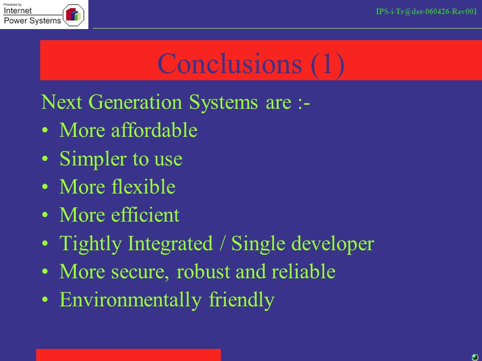 IPS-i-Tr@der-060426-Rev001 Conclusions (1) Next Generation Systems are :- More affordable Simpler to use More flexible More efficient Tightly Integrated / Single developer More secure, robust and reliable Environmentally friendly