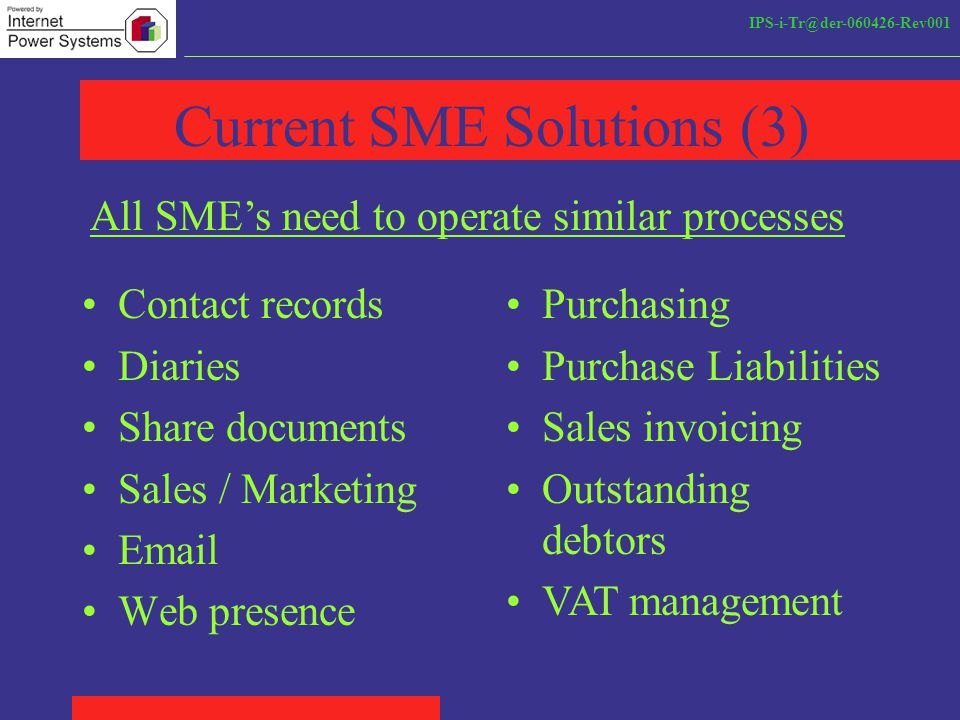 IPS-i-Tr@der-060426-Rev001 Current SME Solutions (3) Contact records Diaries Share documents Sales / Marketing Email Web presence All SME's need to operate similar processes Purchasing Purchase Liabilities Sales invoicing Outstanding debtors VAT management