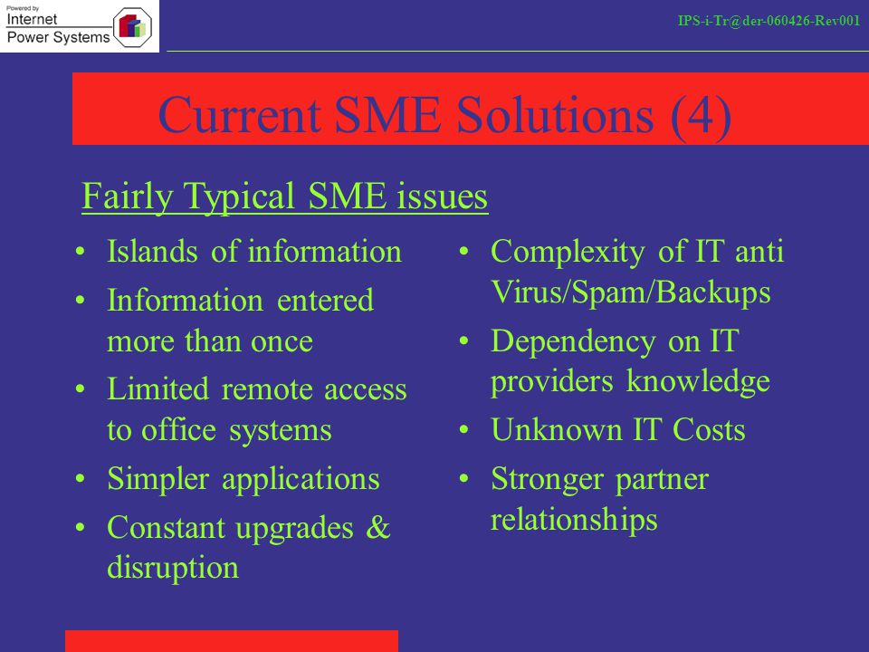 IPS-i-Tr@der-060426-Rev001 Current SME Solutions (4) Islands of information Information entered more than once Limited remote access to office systems Simpler applications Constant upgrades & disruption Fairly Typical SME issues Complexity of IT anti Virus/Spam/Backups Dependency on IT providers knowledge Unknown IT Costs Stronger partner relationships