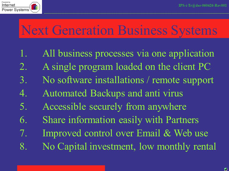 IPS-i-Tr@der-060426-Rev001 Next Generation Business Systems 1.All business processes via one application 2.A single program loaded on the client PC 3.No software installations / remote support 4.Automated Backups and anti virus 6.Share information easily with Partners 5.Accessible securely from anywhere 7.Improved control over Email & Web use 8.No Capital investment, low monthly rental