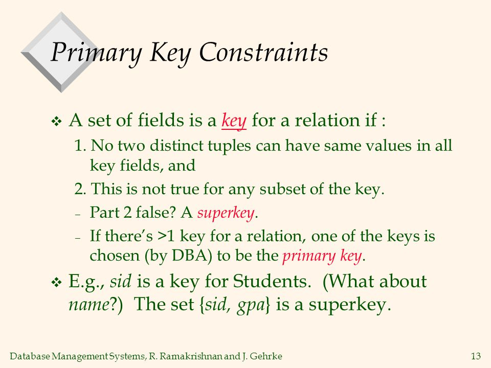 Database Management Systems, R. Ramakrishnan and J. Gehrke13 Primary Key Constraints  A set of fields is a key for a relation if : 1. No two distinct