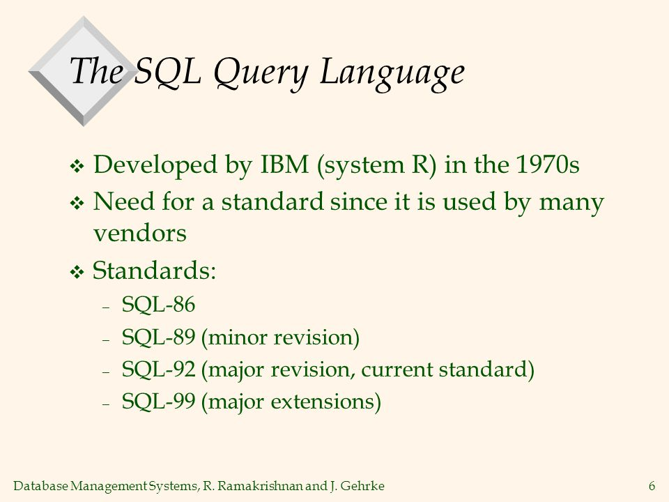 Database Management Systems, R. Ramakrishnan and J. Gehrke6 The SQL Query Language  Developed by IBM (system R) in the 1970s  Need for a standard si
