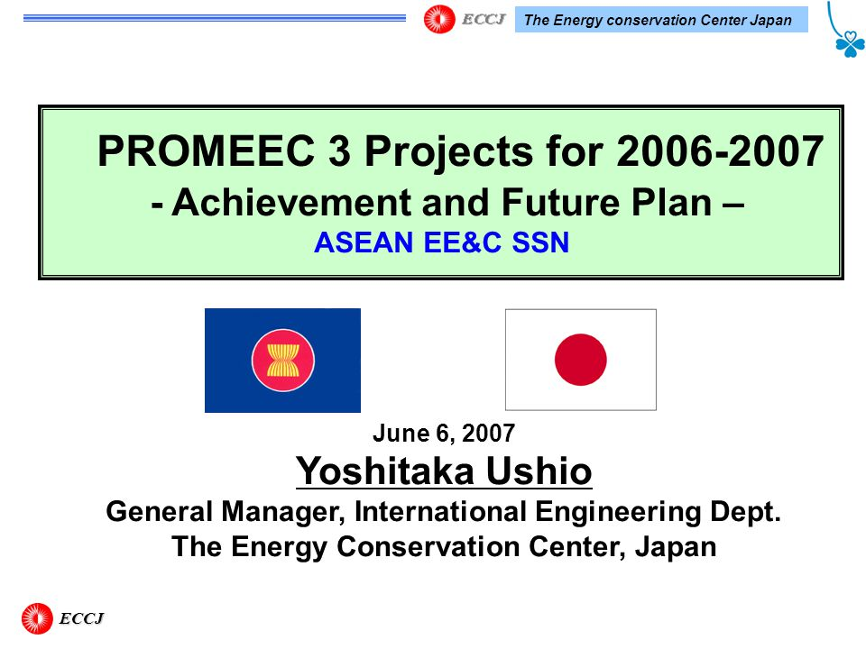 The Energy conservation Center Japan PROMEEC 3 Projects for 2006-2007 - Achievement and Future Plan – ASEAN EE&C SSN June 6, 2007 Yoshitaka Ushio General Manager, International Engineering Dept.