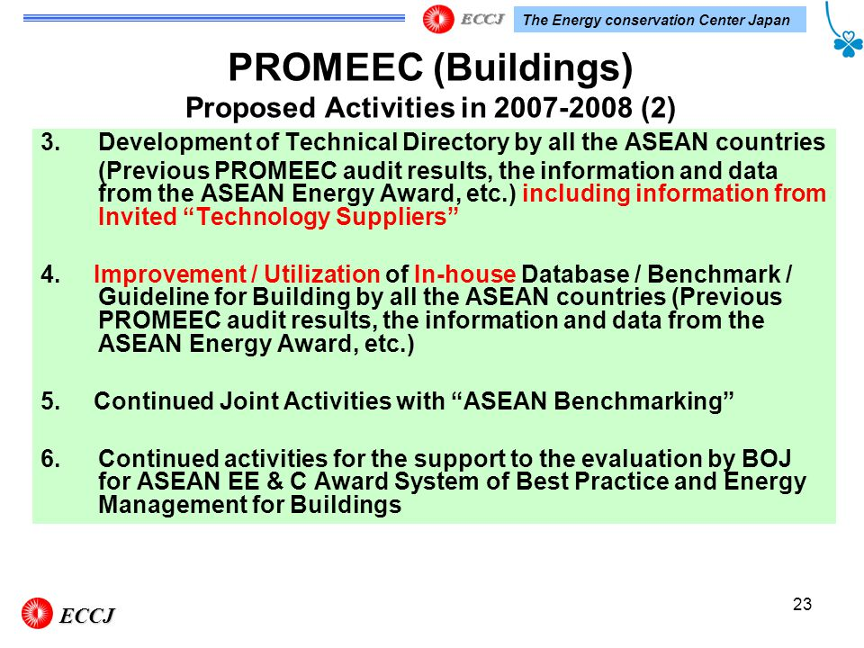 The Energy conservation Center Japan 23 3.Development of Technical Directory by all the ASEAN countries (Previous PROMEEC audit results, the information and data from the ASEAN Energy Award, etc.) including information from Invited Technology Suppliers 4.