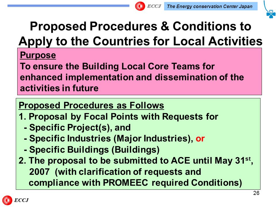 The Energy conservation Center Japan 26 Proposed Procedures & Conditions to Apply to the Countries for Local Activities Purpose To ensure the Building Local Core Teams for enhanced implementation and dissemination of the activities in future Proposed Procedures as Follows 1.