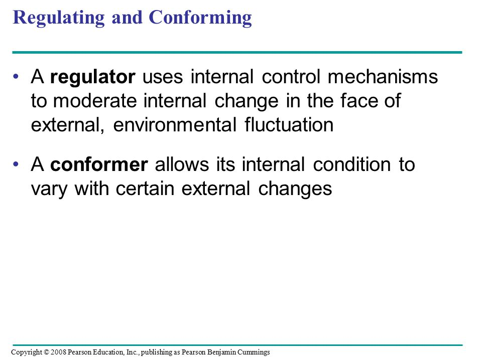 A regulator uses internal control mechanisms to moderate internal change in the face of external, environmental fluctuation A conformer allows its internal condition to vary with certain external changes Regulating and Conforming Copyright © 2008 Pearson Education, Inc., publishing as Pearson Benjamin Cummings