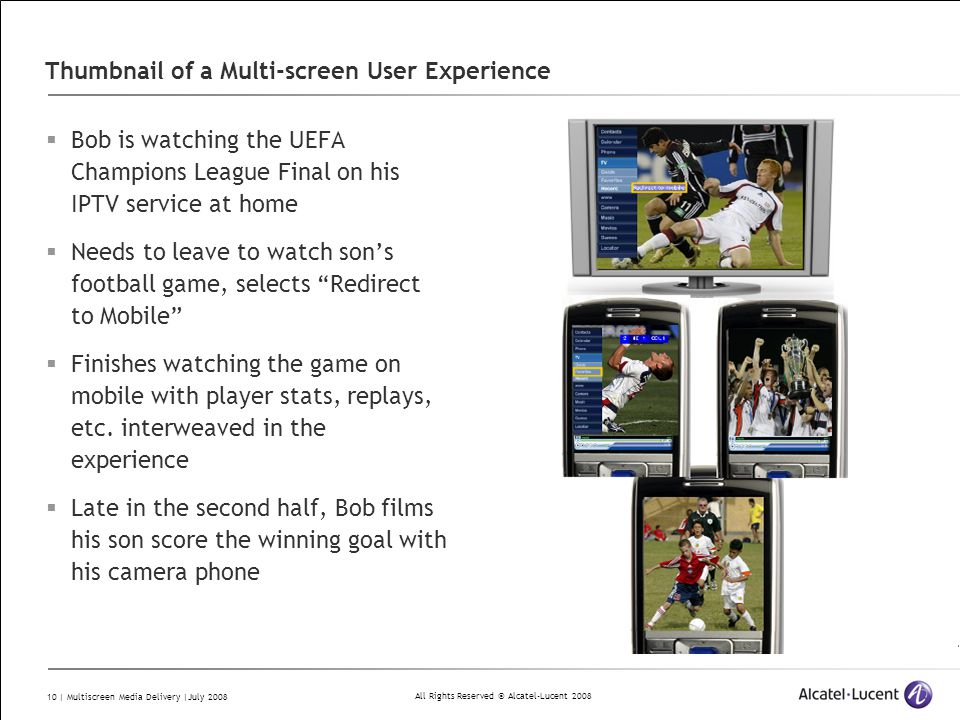 All Rights Reserved © Alcatel-Lucent 2008 10 | Multiscreen Media Delivery |July 2008 Thumbnail of a Multi-screen User Experience  Bob is watching the UEFA Champions League Final on his IPTV service at home  Needs to leave to watch son's football game, selects Redirect to Mobile  Finishes watching the game on mobile with player stats, replays, etc.