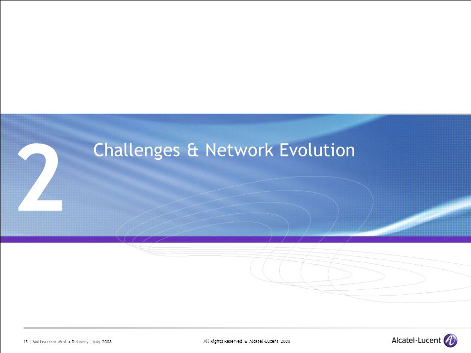 All Rights Reserved © Alcatel-Lucent 2008 13 | Multiscreen Media Delivery |July 2008 2 Challenges & Network Evolution