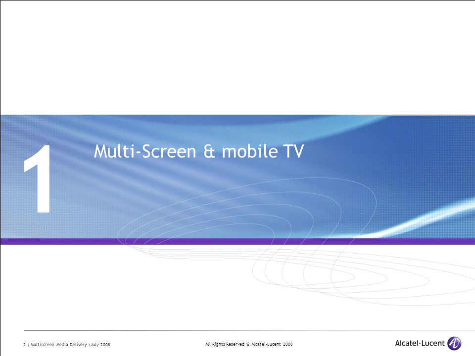 All Rights Reserved © Alcatel-Lucent 2008 2 | Multiscreen Media Delivery |July 2008 1 Multi-Screen & mobile TV