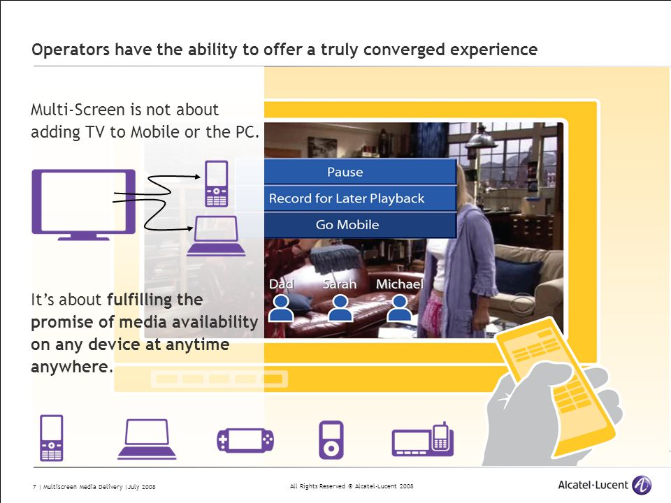 All Rights Reserved © Alcatel-Lucent 2008 7 | Multiscreen Media Delivery |July 2008 Operators have the ability to offer a truly converged experience Multi-Screen is not about adding TV to Mobile or the PC.