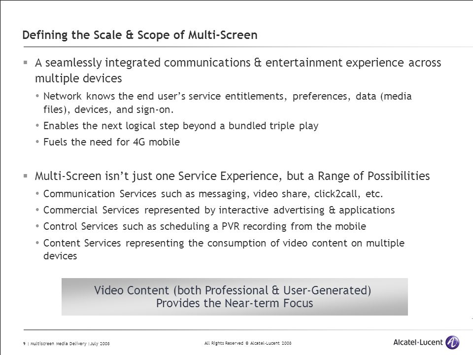 All Rights Reserved © Alcatel-Lucent 2008 9 | Multiscreen Media Delivery |July 2008 Defining the Scale & Scope of Multi-Screen  A seamlessly integrated communications & entertainment experience across multiple devices  Network knows the end user's service entitlements, preferences, data (media files), devices, and sign-on.