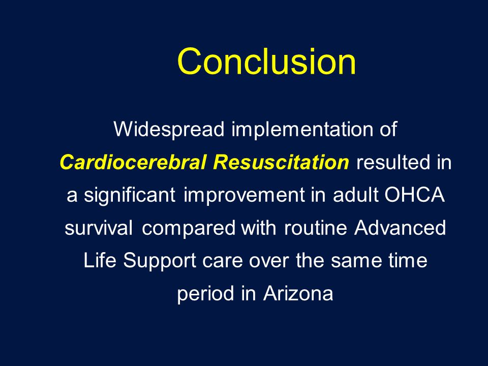 Conclusion Widespread implementation of Cardiocerebral Resuscitation resulted in a significant improvement in adult OHCA survival compared with routine Advanced Life Support care over the same time period in Arizona