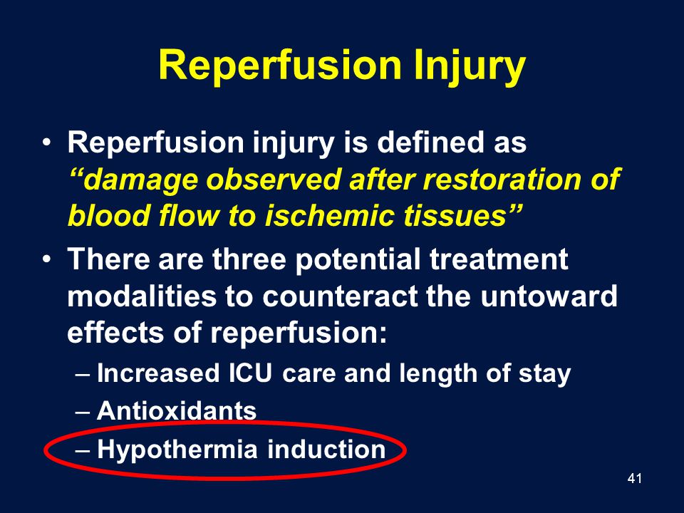 41 Reperfusion Injury Reperfusion injury is defined as damage observed after restoration of blood flow to ischemic tissues There are three potential treatment modalities to counteract the untoward effects of reperfusion: –Increased ICU care and length of stay –Antioxidants –Hypothermia induction