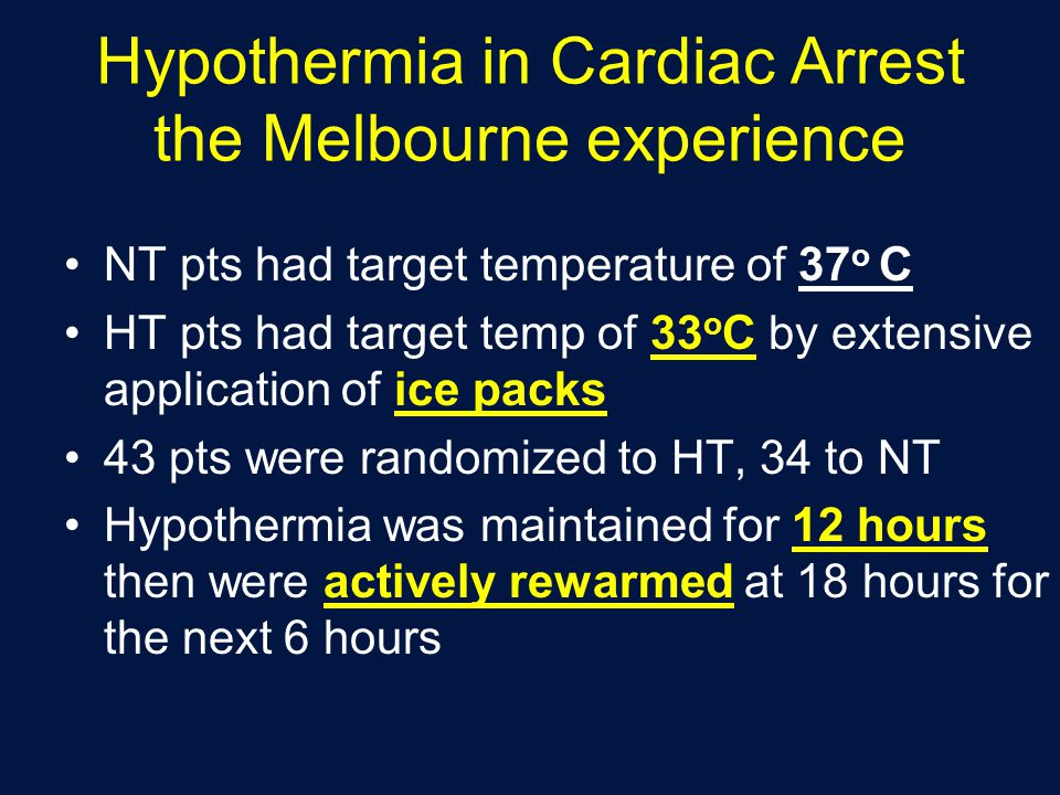 Hypothermia in Cardiac Arrest the Melbourne experience NT pts had target temperature of 37 o C HT pts had target temp of 33 o C by extensive application of ice packs 43 pts were randomized to HT, 34 to NT Hypothermia was maintained for 12 hours then were actively rewarmed at 18 hours for the next 6 hours