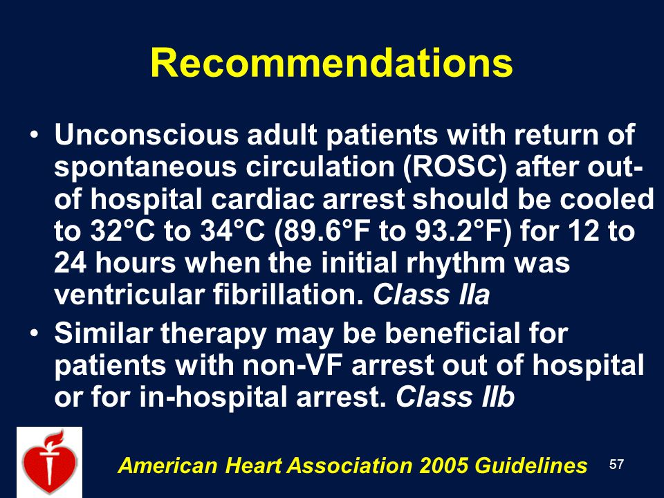 57 Recommendations Unconscious adult patients with return of spontaneous circulation (ROSC) after out- of hospital cardiac arrest should be cooled to 32°C to 34°C (89.6°F to 93.2°F) for 12 to 24 hours when the initial rhythm was ventricular fibrillation.
