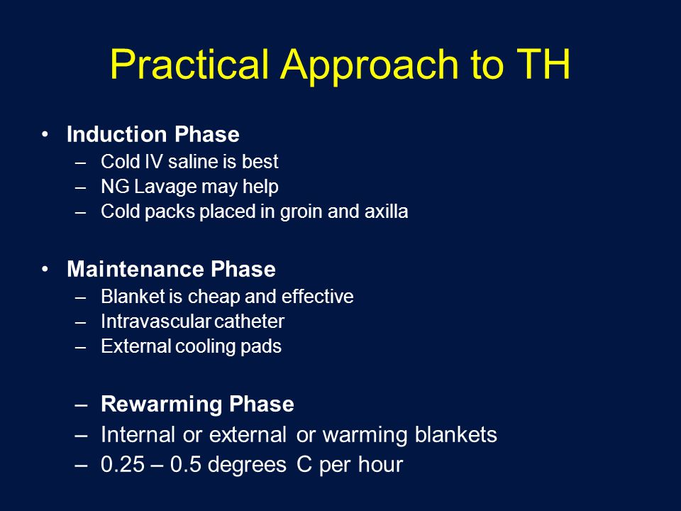Practical Approach to TH Induction Phase –Cold IV saline is best –NG Lavage may help –Cold packs placed in groin and axilla Maintenance Phase –Blanket is cheap and effective –Intravascular catheter –External cooling pads –Rewarming Phase –Internal or external or warming blankets –0.25 – 0.5 degrees C per hour