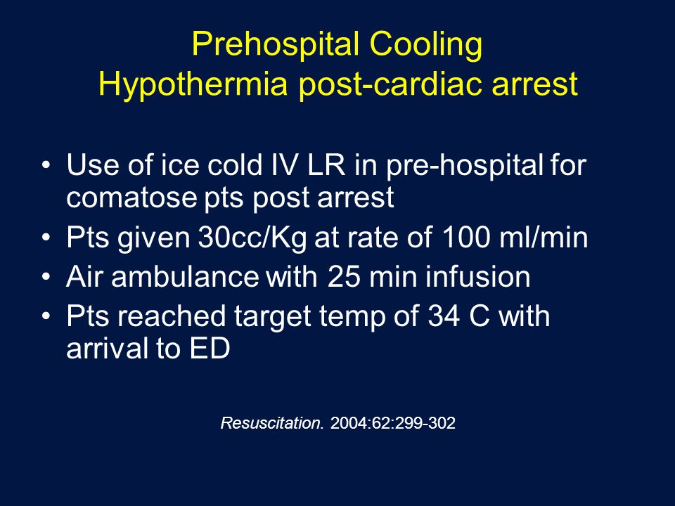 Prehospital Cooling Hypothermia post-cardiac arrest Use of ice cold IV LR in pre-hospital for comatose pts post arrest Pts given 30cc/Kg at rate of 100 ml/min Air ambulance with 25 min infusion Pts reached target temp of 34 C with arrival to ED Resuscitation.