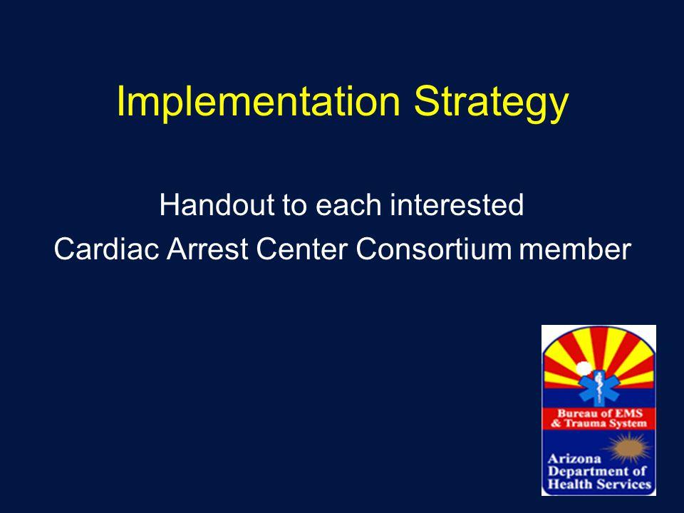 Implementation Strategy Handout to each interested Cardiac Arrest Center Consortium member