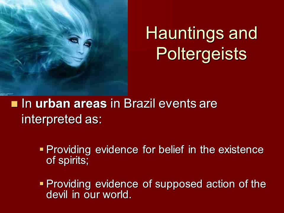 Hauntings and Poltergeists In urban areas in Brazil events are interpreted as: In urban areas in Brazil events are interpreted as:  Providing evidence for belief in the existence of spirits;  Providing evidence of supposed action of the devil in our world.