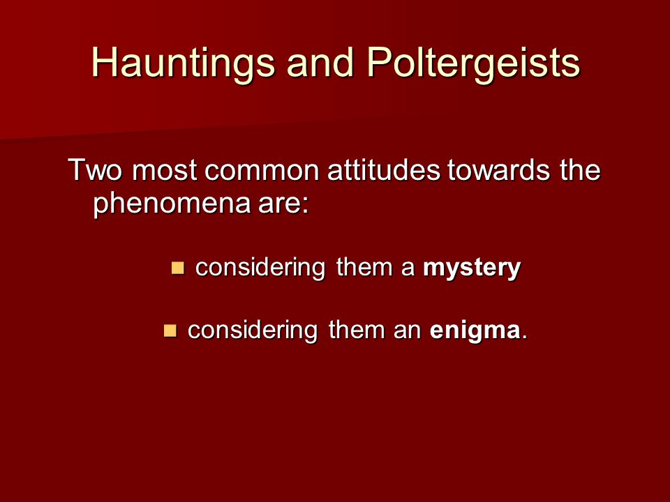 Hauntings and Poltergeists Two most common attitudes towards the phenomena are: considering them a mystery considering them a mystery considering them an enigma.