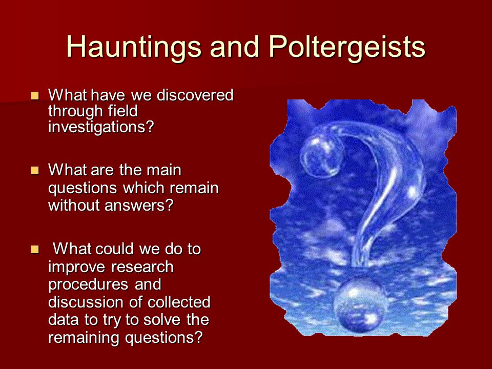 Hauntings and Poltergeists In general terms, according to the patterns observed from field investigations: hauntings: directly related to places hauntings: directly related to places poltergeists: directly related to people poltergeists: directly related to people A didactical distinction because not all reported cases can be classified.