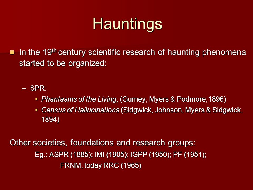 Hauntings In the 19 th century scientific research of haunting phenomena started to be organized: In the 19 th century scientific research of haunting phenomena started to be organized: –SPR:  Phantasms of the Living, (Gurney, Myers & Podmore,1896)  Census of Hallucinations (Sidgwick, Johnson, Myers & Sidgwick, 1894) Other societies, foundations and research groups: Eg.: ASPR (1885); IMI (1905); IGPP (1950); PF (1951); FRNM, today RRC (1965) FRNM, today RRC (1965)