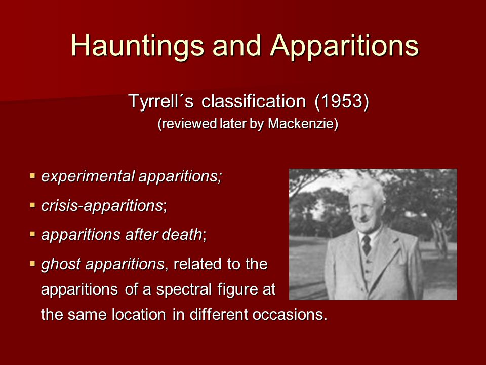Hauntings and Apparitions Tyrrell´s classification (1953) (reviewed later by Mackenzie)  experimental apparitions;  crisis-apparitions;  apparitions after death;  ghost apparitions, related to the apparitions of a spectral figure at the same location in different occasions.