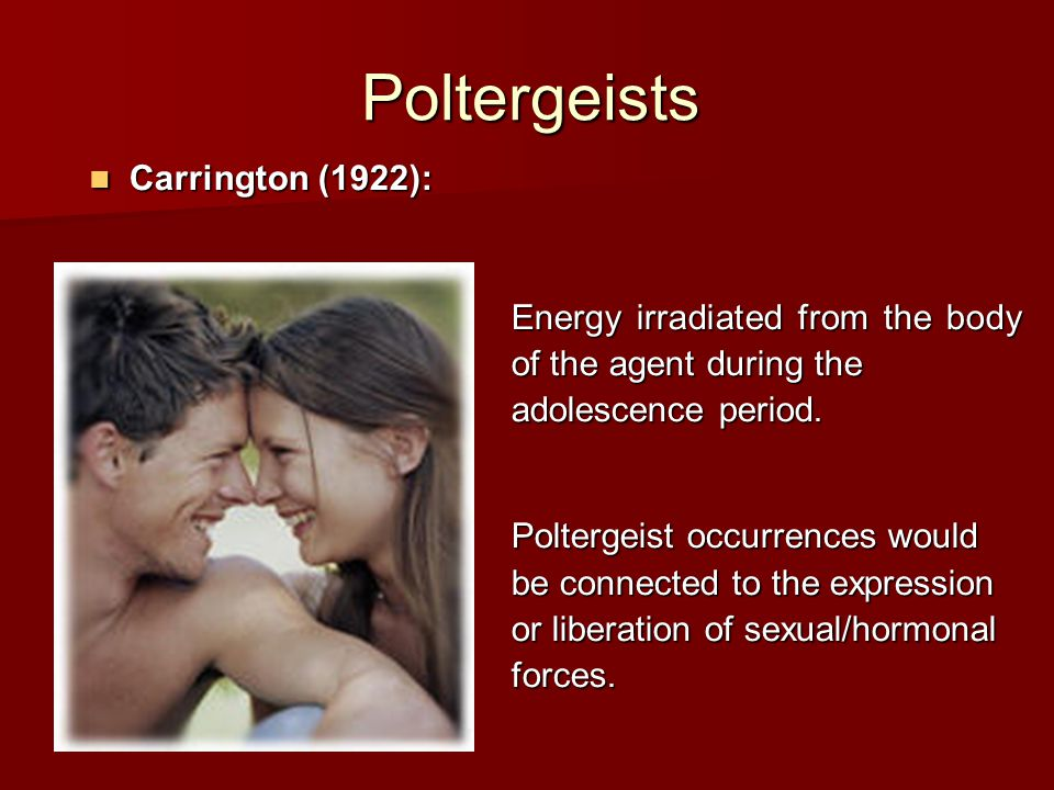 Poltergeists Carrington (1922): Carrington (1922): Energy irradiated from the body of the agent during the adolescence period.