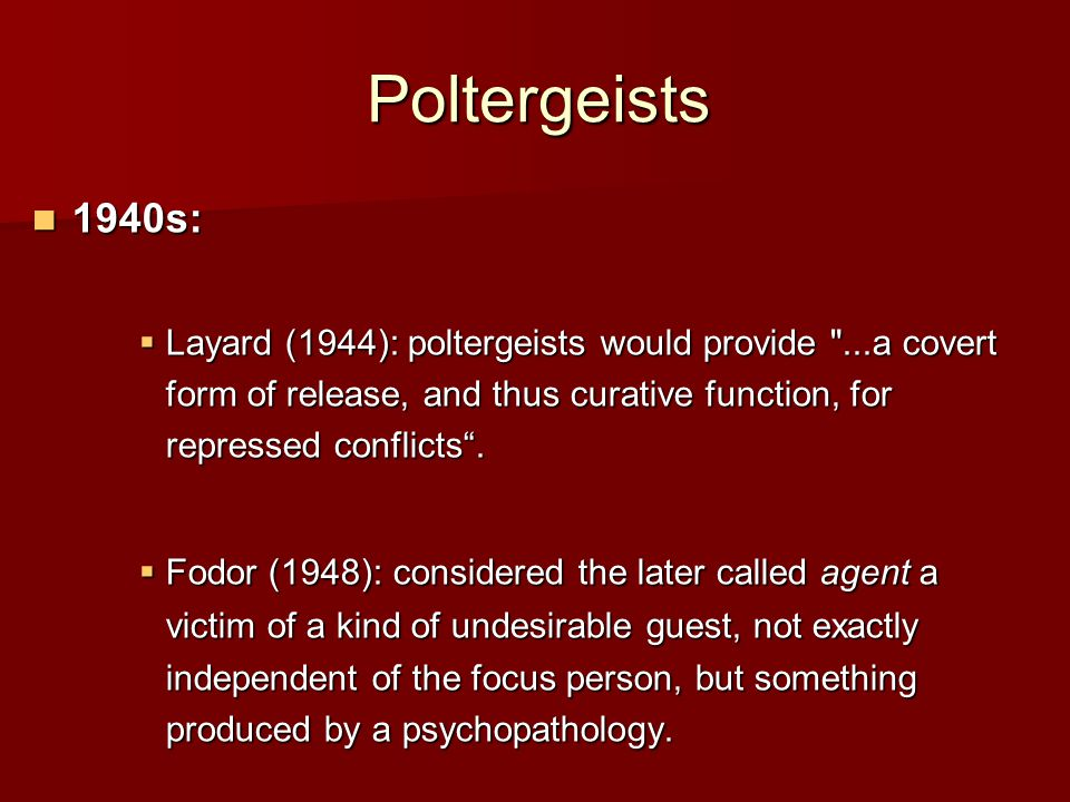 Poltergeists 1940s: 1940s:  Layard (1944): poltergeists would provide ...a covert form of release, and thus curative function, for repressed conflicts .