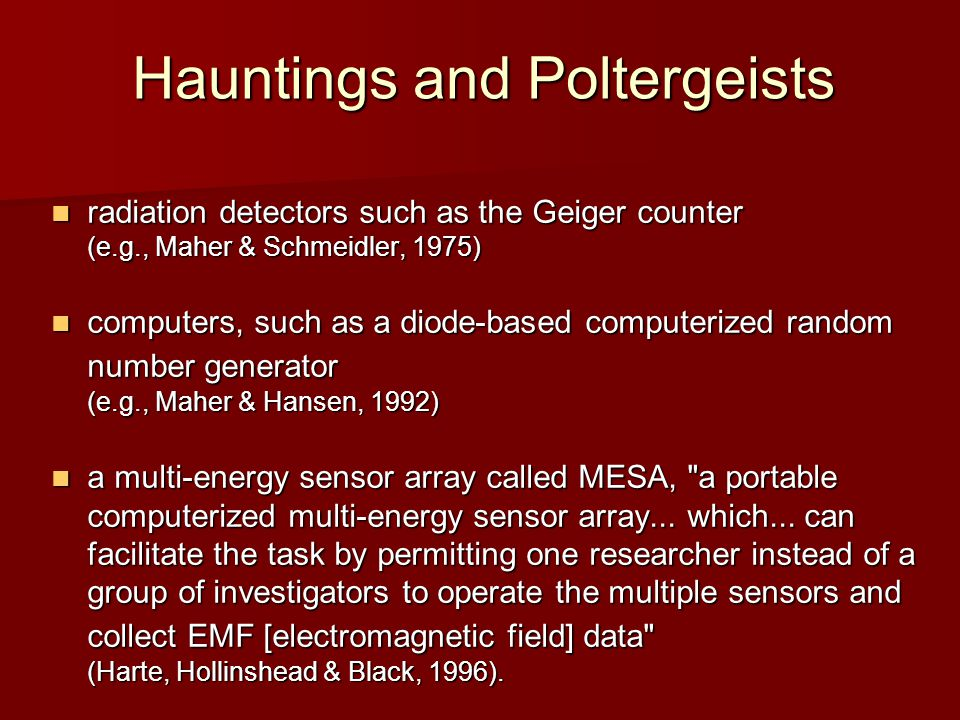 Hauntings and Poltergeists radiation detectors such as the Geiger counter (e.g., Maher & Schmeidler, 1975) radiation detectors such as the Geiger counter (e.g., Maher & Schmeidler, 1975) computers, such as a diode-based computerized random number generator (e.g., Maher & Hansen, 1992) computers, such as a diode-based computerized random number generator (e.g., Maher & Hansen, 1992) a multi-energy sensor array called MESA, a portable computerized multi-energy sensor array...
