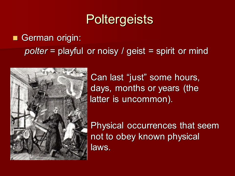 Poltergeists Another term: recurrent spontaneous psychokinesis (RSPK) psychokinesis: mental action on the environment psychokinesis: mental action on the environment (from Greek, psyche = mind; kinesis = movement); (from Greek, psyche = mind; kinesis = movement); recurrent: events that are repeated; recurrent: events that are repeated; spontaneous: not controllable / not predictable.