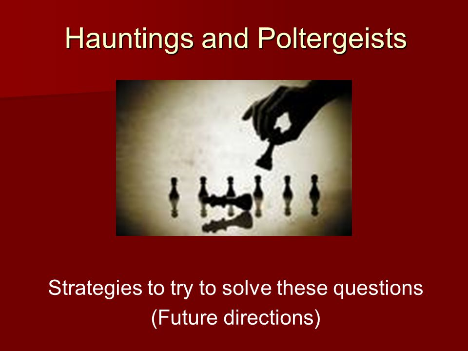 Hauntings and Poltergeists Strategies to try to solve these questions (Future directions)