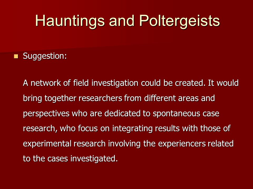 Hauntings and Poltergeists Suggestion: Suggestion: A network of field investigation could be created.