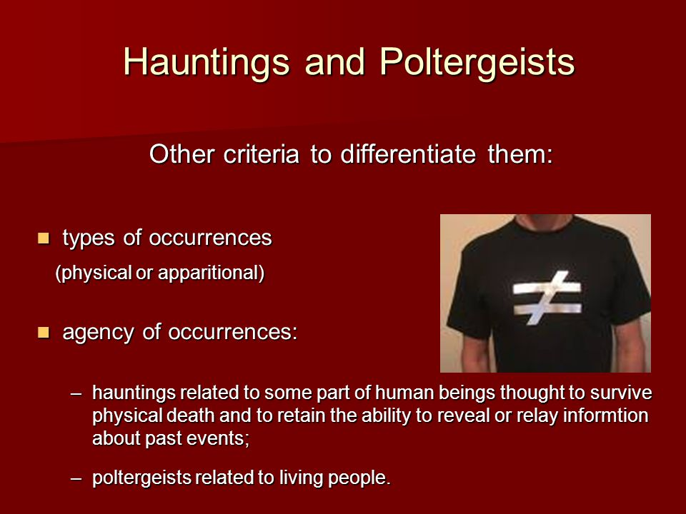 Hauntings and Poltergeists Other criteria to differentiate them: types of occurrences types of occurrences (physical or apparitional) (physical or apparitional) agency of occurrences: agency of occurrences: –hauntings related to some part of human beings thought to survive physical death and to retain the ability to reveal or relay informtion about past events; –poltergeists related to living people.