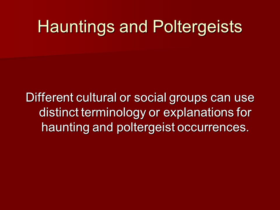 Hauntings and Poltergeists Different cultural or social groups can use distinct terminology or explanations for haunting and poltergeist occurrences.