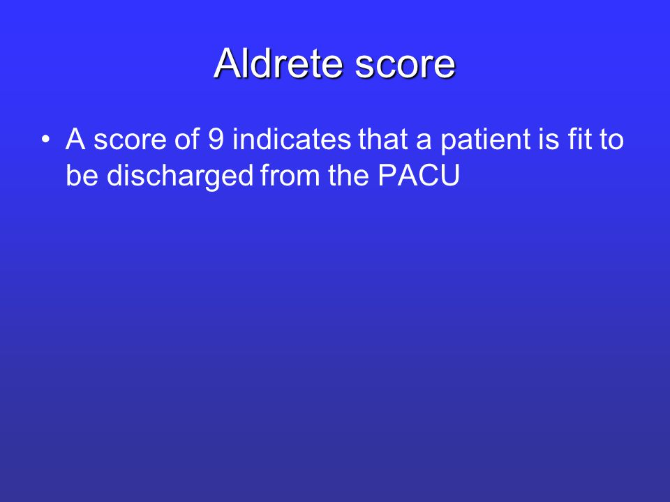 Aldrete score A score of 9 indicates that a patient is fit to be discharged from the PACU