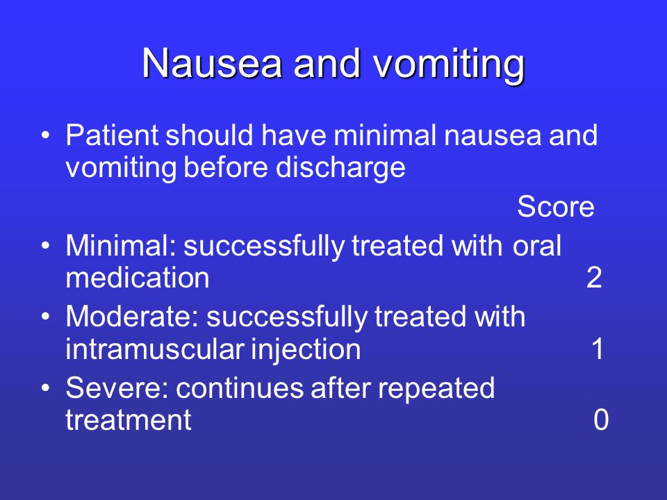 Nausea and vomiting Patient should have minimal nausea and vomiting before discharge Score Minimal: successfully treated with oral medication 2 Moderate: successfully treated with intramuscular injection 1 Severe: continues after repeated treatment 0
