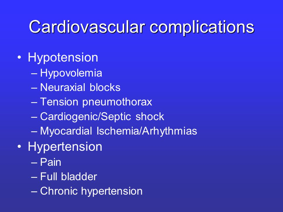 Cardiovascular complications Hypotension –Hypovolemia –Neuraxial blocks –Tension pneumothorax –Cardiogenic/Septic shock –Myocardial Ischemia/Arhythmias Hypertension –Pain –Full bladder –Chronic hypertension