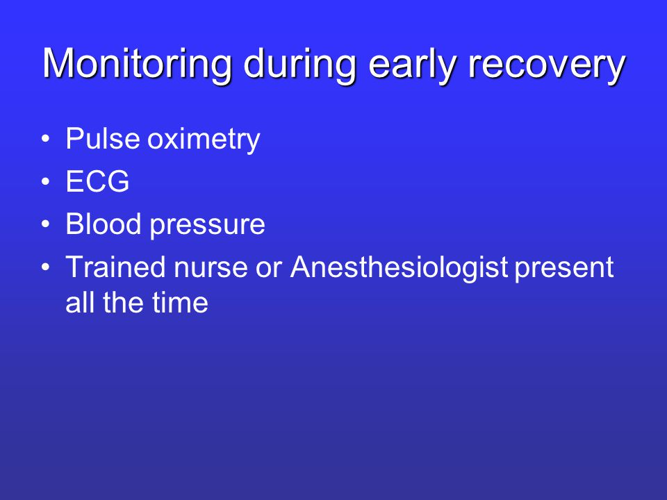 Monitoring during early recovery Pulse oximetry ECG Blood pressure Trained nurse or Anesthesiologist present all the time
