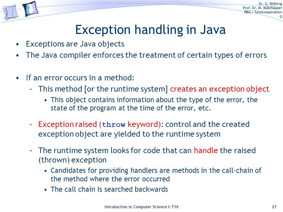 Dr. G. Rößling Prof. Dr. M. Mühlhäuser RBG / Telekooperation © Introduction to Computer Science I: T16 Exception handling in Java Exceptions are Java
