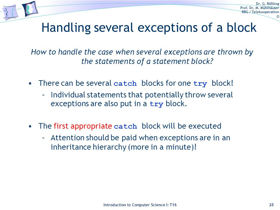 Dr. G. Rößling Prof. Dr. M. Mühlhäuser RBG / Telekooperation © Introduction to Computer Science I: T16 Handling several exceptions of a block How to h