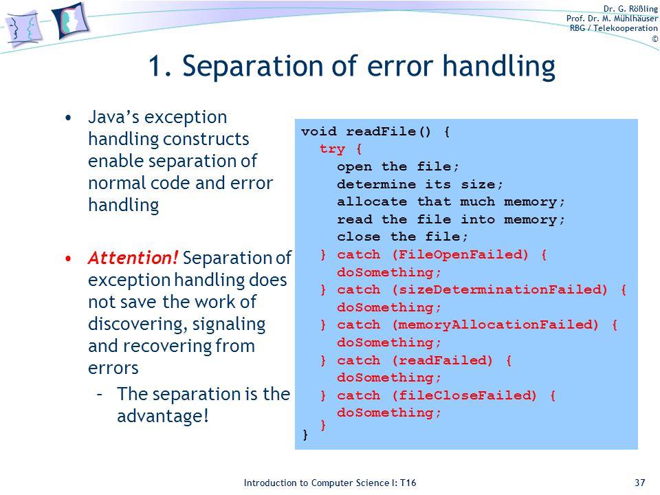 Dr. G. Rößling Prof. Dr. M. Mühlhäuser RBG / Telekooperation © Introduction to Computer Science I: T16 1. Separation of error handling Java's exceptio