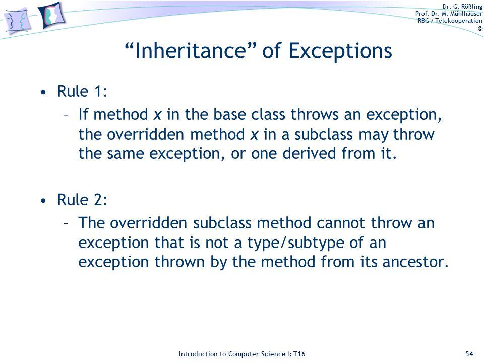 "Dr. G. Rößling Prof. Dr. M. Mühlhäuser RBG / Telekooperation © Introduction to Computer Science I: T16 ""Inheritance"" of Exceptions Rule 1: –If method"