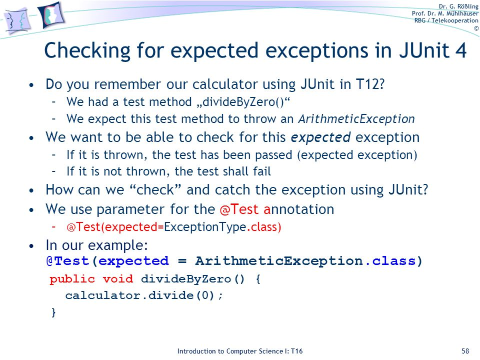 Dr. G. Rößling Prof. Dr. M. Mühlhäuser RBG / Telekooperation © Introduction to Computer Science I: T16 Checking for expected exceptions in JUnit 4 Do