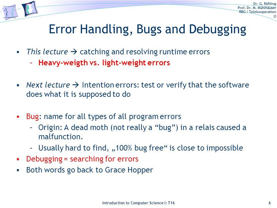 Dr. G. Rößling Prof. Dr. M. Mühlhäuser RBG / Telekooperation © Introduction to Computer Science I: T16 Error Handling, Bugs and Debugging 6 This lectu