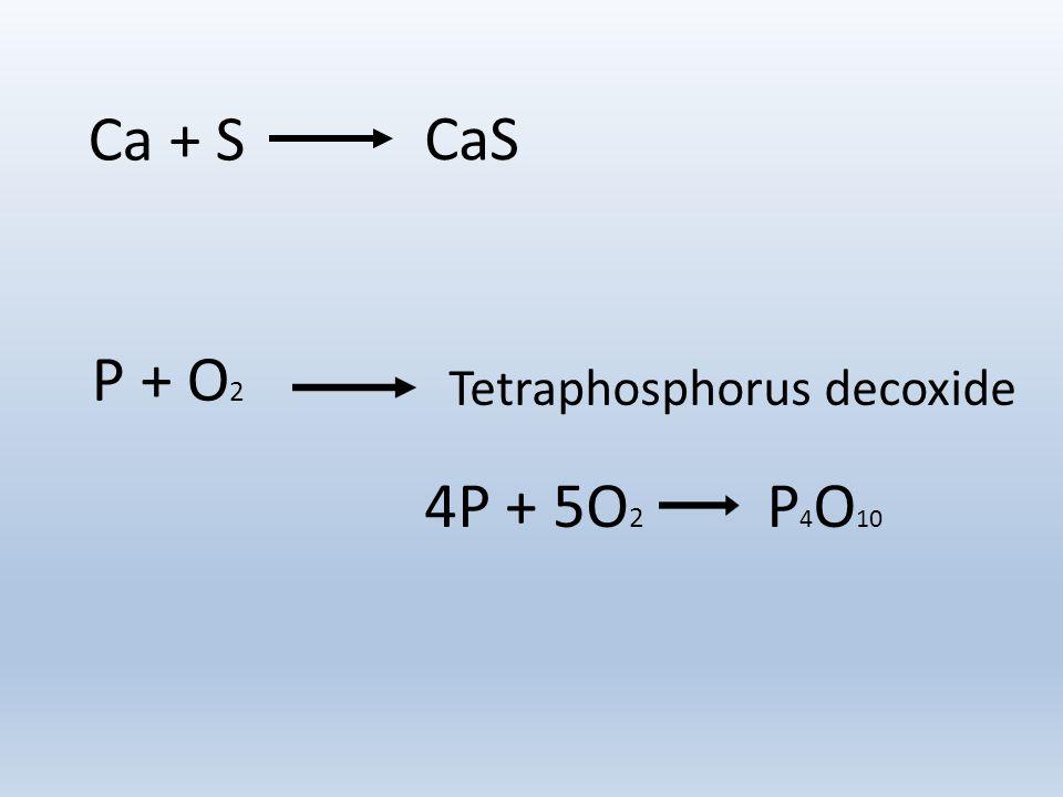 Ca + S P + O 2 CaS Tetraphosphorus decoxide 4P + 5O 2 P 4 O 10